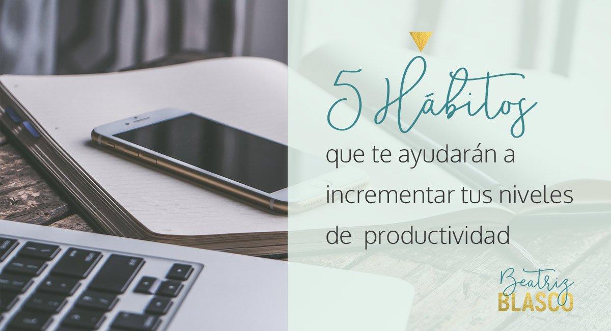 5 hábitos que te ayudarán a incrementar tus niveles de productividad