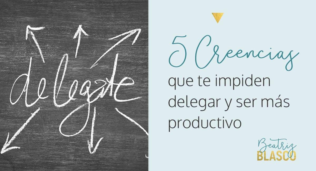5 creencias que te impiden delegar y ser más productivo